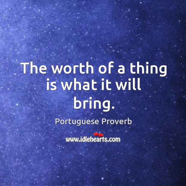The worth of a thing is what it will bring. Image