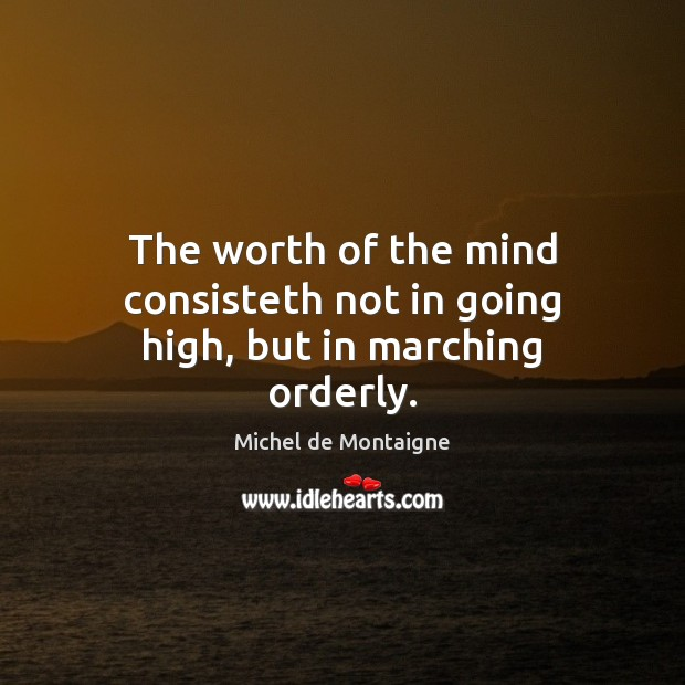 The worth of the mind consisteth not in going high, but in marching orderly. Michel de Montaigne Picture Quote