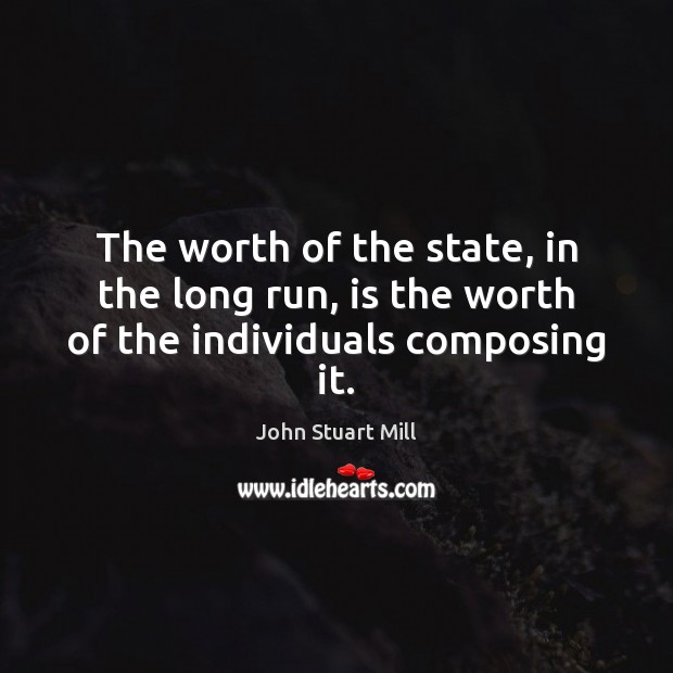 Image, The worth of the state, in the long run, is the worth of the individuals composing it.