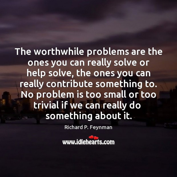 The worthwhile problems are the ones you can really solve or help Image