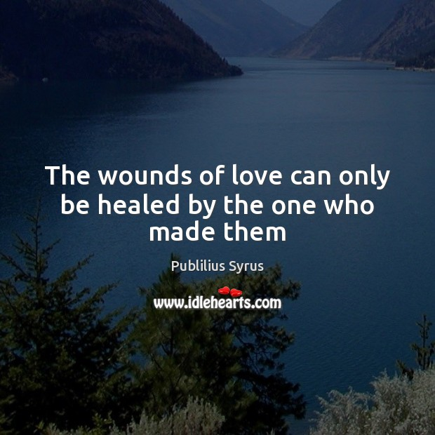 The wounds of love can only be healed by the one who made them Publilius Syrus Picture Quote