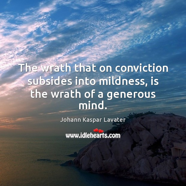 The wrath that on conviction subsides into mildness, is the wrath of a generous mind. Image