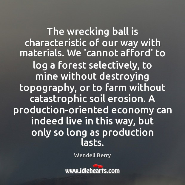 The wrecking ball is characteristic of our way with materials. We 'cannot Wendell Berry Picture Quote