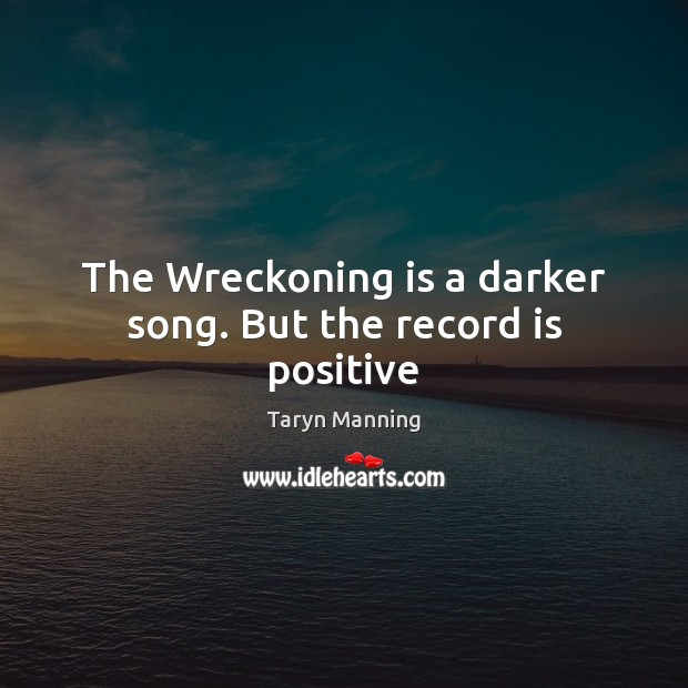The Wreckoning is a darker song. But the record is positive Taryn Manning Picture Quote