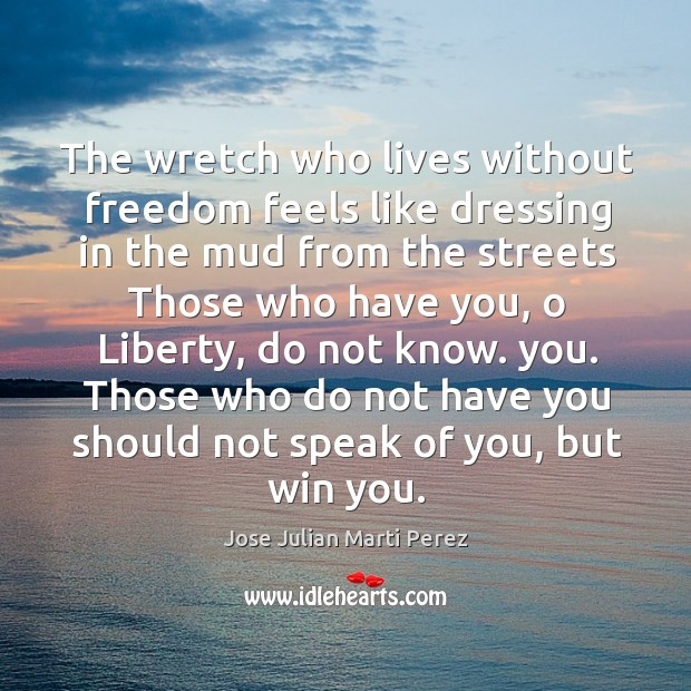 The wretch who lives without freedom feels like dressing in the mud from the streets Jose Julian Marti Perez Picture Quote