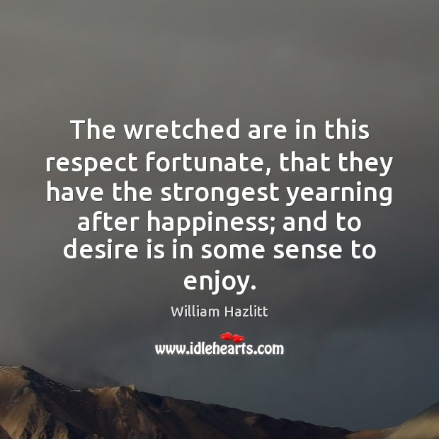The wretched are in this respect fortunate, that they have the strongest Desire Quotes Image
