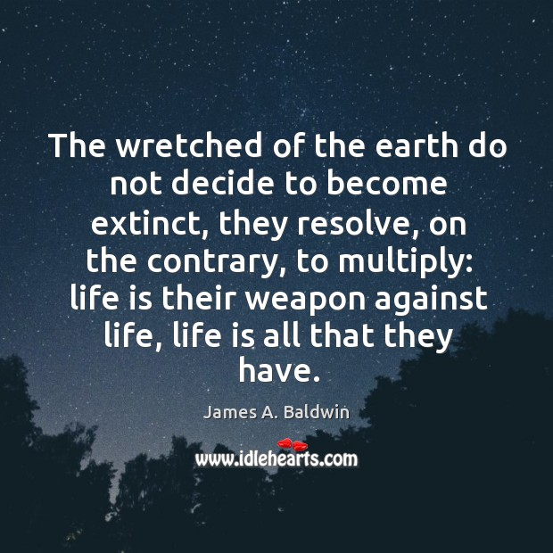 The wretched of the earth do not decide to become extinct, they Image
