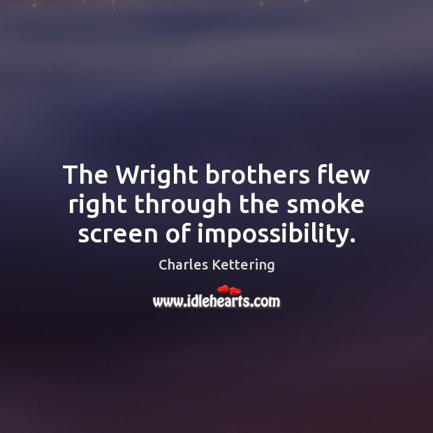 The Wright brothers flew right through the smoke screen of impossibility. Charles Kettering Picture Quote