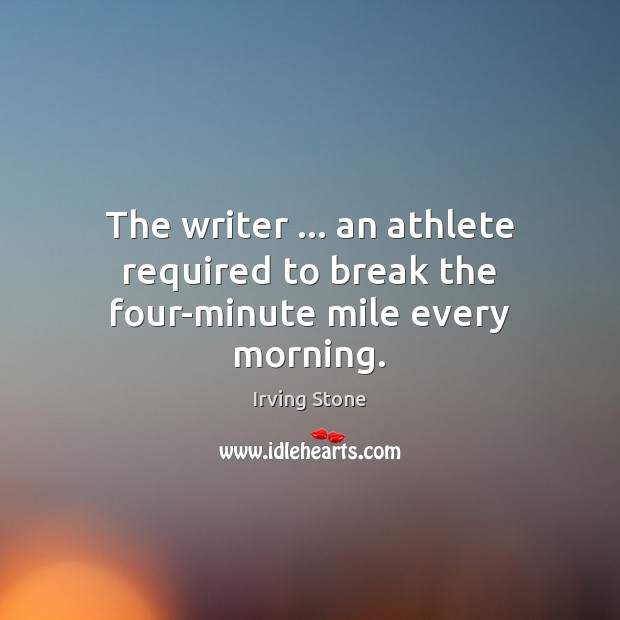 The writer … an athlete required to break the four-minute mile every morning. Image