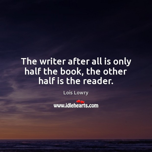 The writer after all is only half the book, the other half is the reader. Lois Lowry Picture Quote