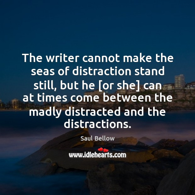 The writer cannot make the seas of distraction stand still, but he [ Image