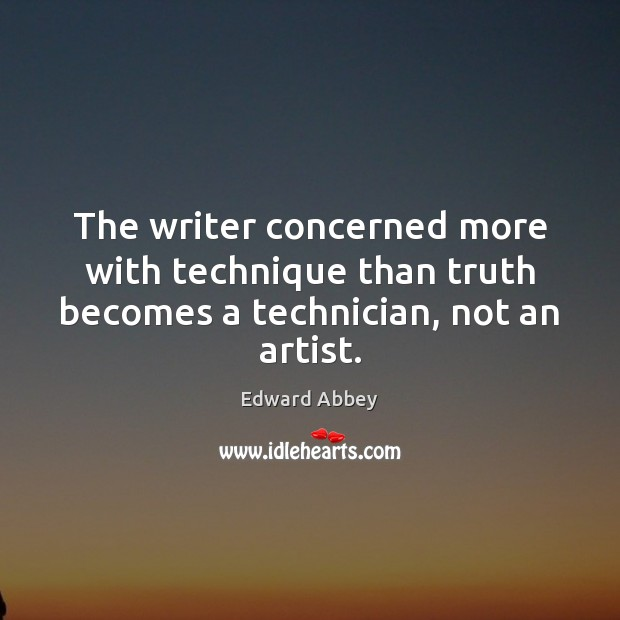 The writer concerned more with technique than truth becomes a technician, not an artist. Image