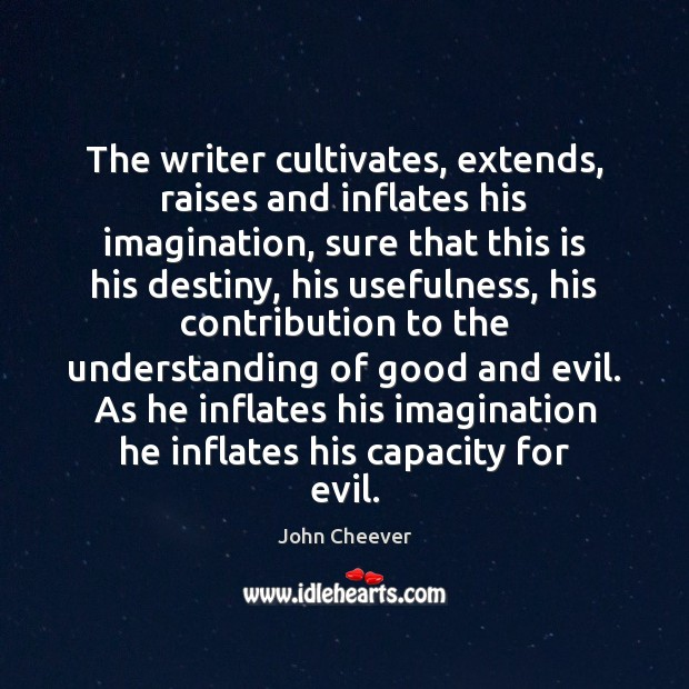 The writer cultivates, extends, raises and inflates his imagination, sure that this John Cheever Picture Quote