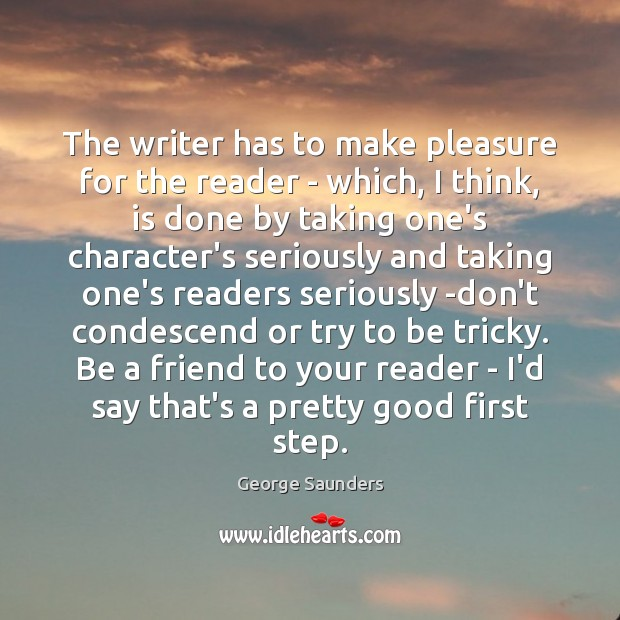 The writer has to make pleasure for the reader – which, I George Saunders Picture Quote