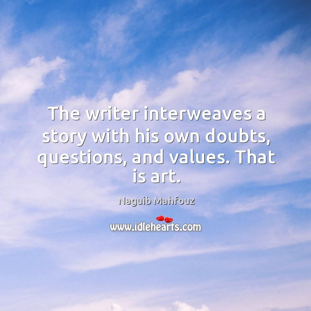 The writer interweaves a story with his own doubts, questions, and values. That is art. Naguib Mahfouz Picture Quote