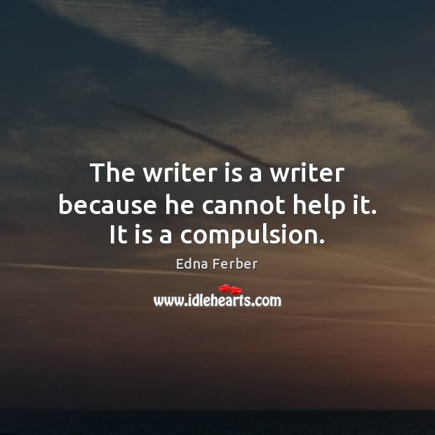 The writer is a writer because he cannot help it. It is a compulsion. Edna Ferber Picture Quote