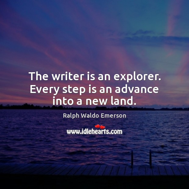 The writer is an explorer. Every step is an advance into a new land. Image