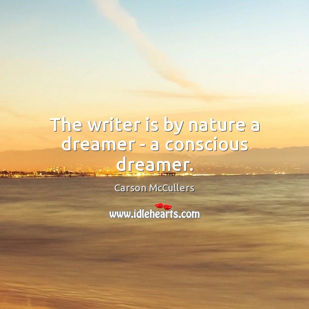 The writer is by nature a dreamer – a conscious dreamer. Image