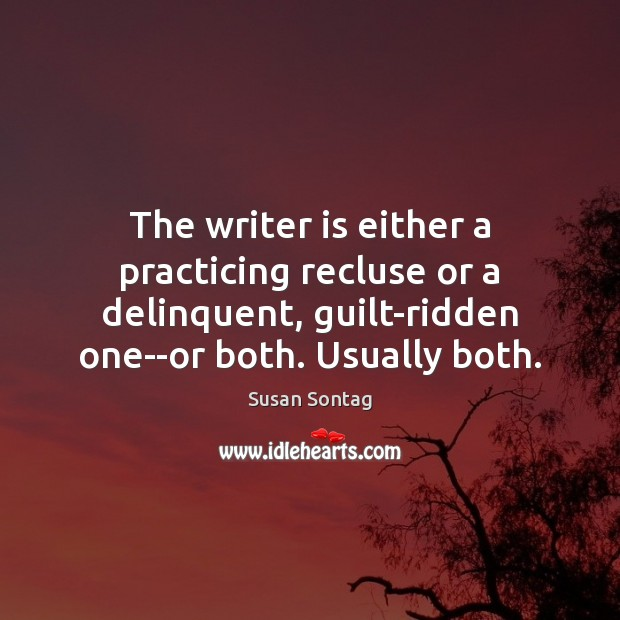 The writer is either a practicing recluse or a delinquent, guilt-ridden one–or Susan Sontag Picture Quote