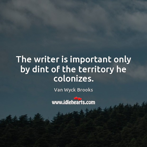The writer is important only by dint of the territory he colonizes. Image