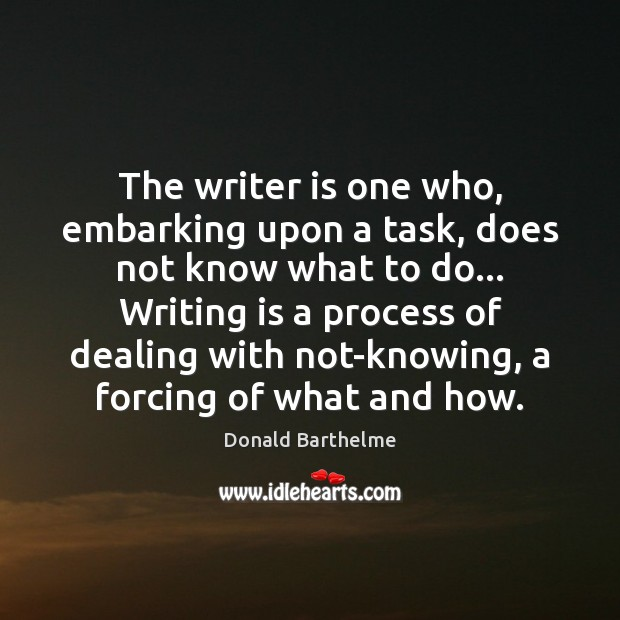 The writer is one who, embarking upon a task, does not know Donald Barthelme Picture Quote