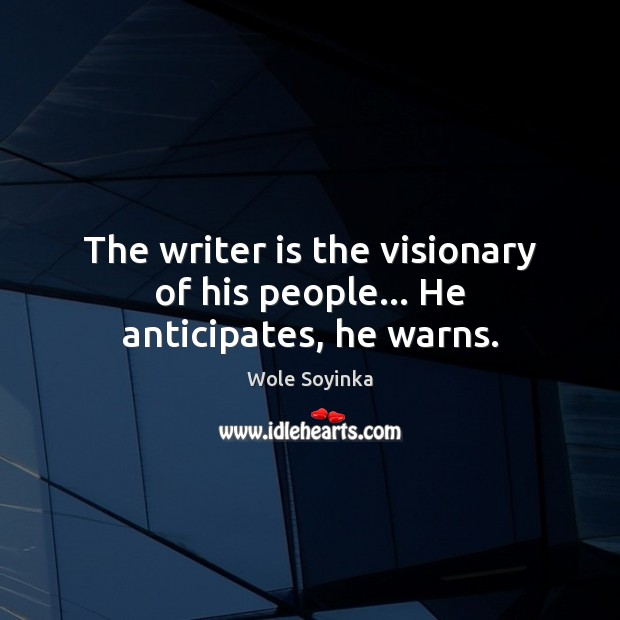 The writer is the visionary of his people… He anticipates, he warns. Wole Soyinka Picture Quote