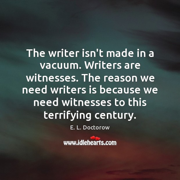 The writer isn't made in a vacuum. Writers are witnesses. The reason E. L. Doctorow Picture Quote