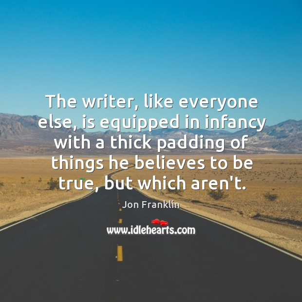 The writer, like everyone else, is equipped in infancy with a thick Image