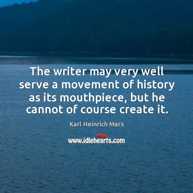 The writer may very well serve a movement of history as its mouthpiece, but he cannot of course create it. Karl Heinrich Marx Picture Quote