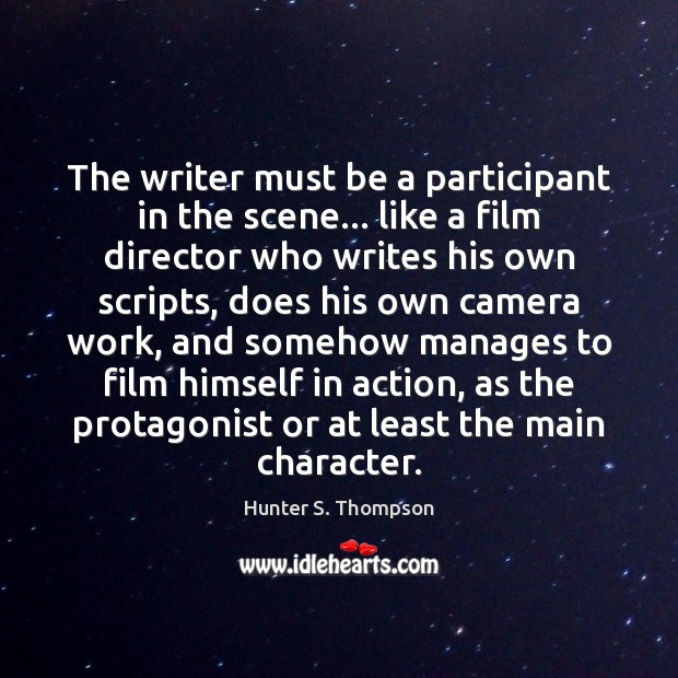 The writer must be a participant in the scene… like a film Hunter S. Thompson Picture Quote