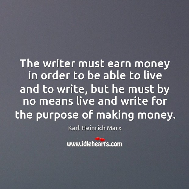 The writer must earn money in order to be able to live and to write Karl Heinrich Marx Picture Quote