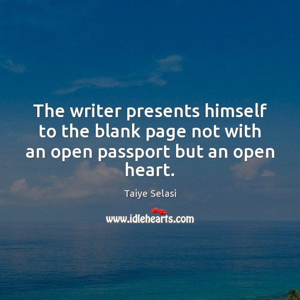 The writer presents himself to the blank page not with an open passport but an open heart. Taiye Selasi Picture Quote