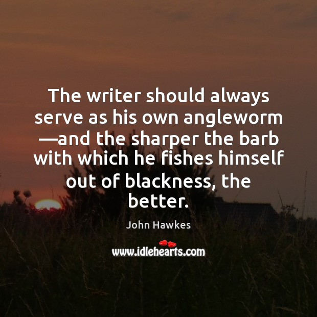 The writer should always serve as his own angleworm —and the sharper John Hawkes Picture Quote
