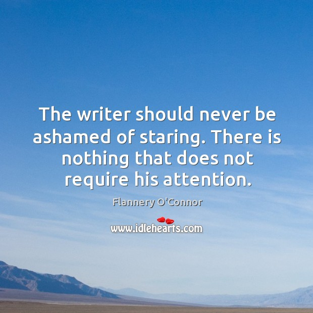 Image, The writer should never be ashamed of staring. There is nothing that does not require his attention.