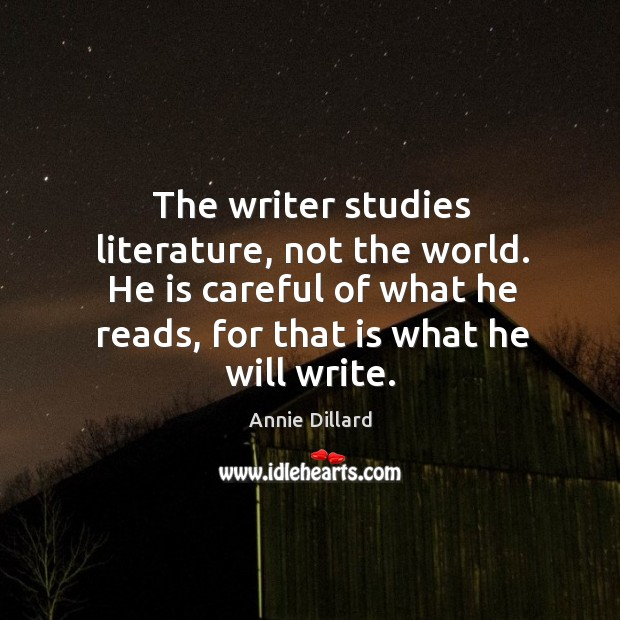 The writer studies literature, not the world. He is careful of what he reads, for that is what he will write. Image