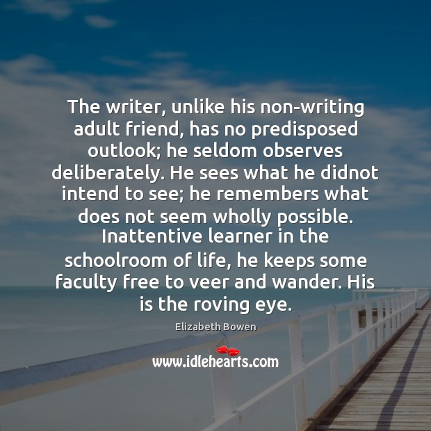 The writer, unlike his non-writing adult friend, has no predisposed outlook; he Elizabeth Bowen Picture Quote