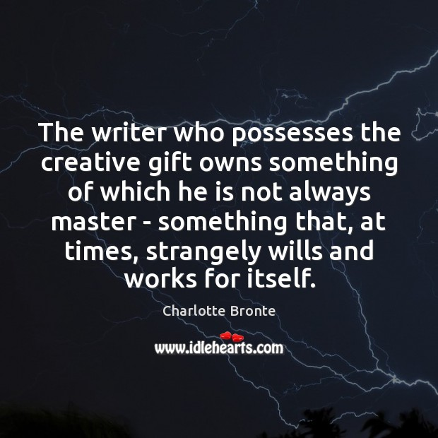 The writer who possesses the creative gift owns something of which he Charlotte Bronte Picture Quote