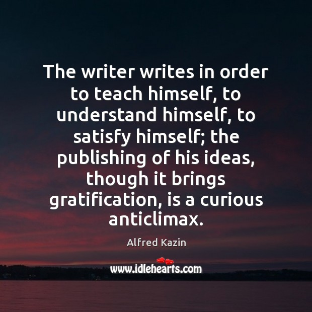 The writer writes in order to teach himself, to understand himself, to Image