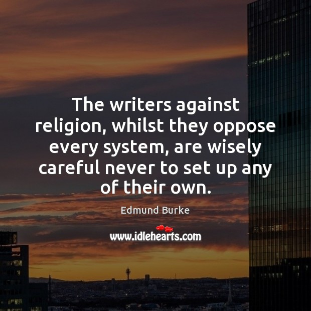 The writers against religion, whilst they oppose every system, are wisely careful Edmund Burke Picture Quote