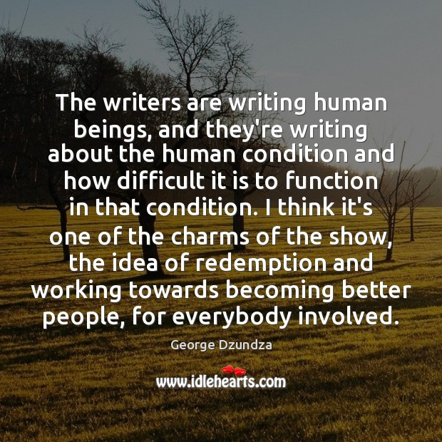 The writers are writing human beings, and they're writing about the human Image