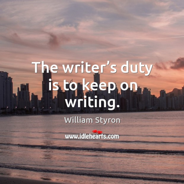 The writer's duty is to keep on writing. Image