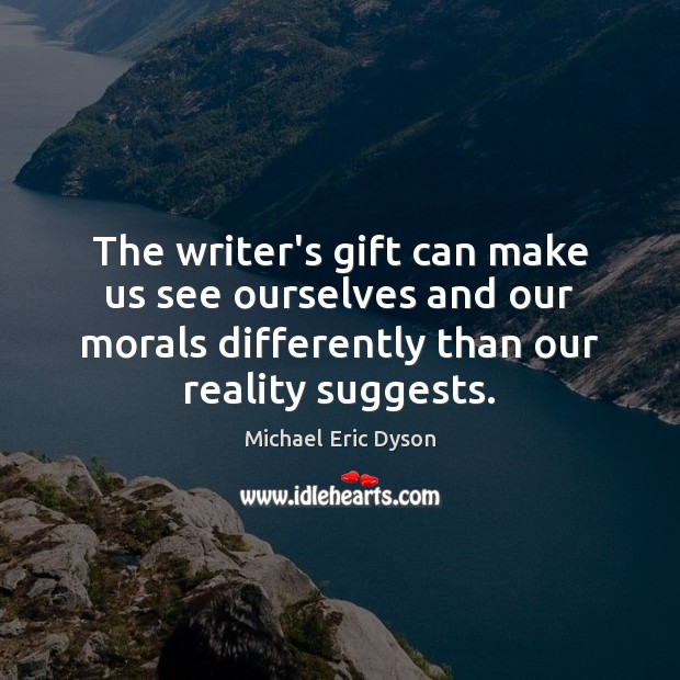 The writer's gift can make us see ourselves and our morals differently Michael Eric Dyson Picture Quote