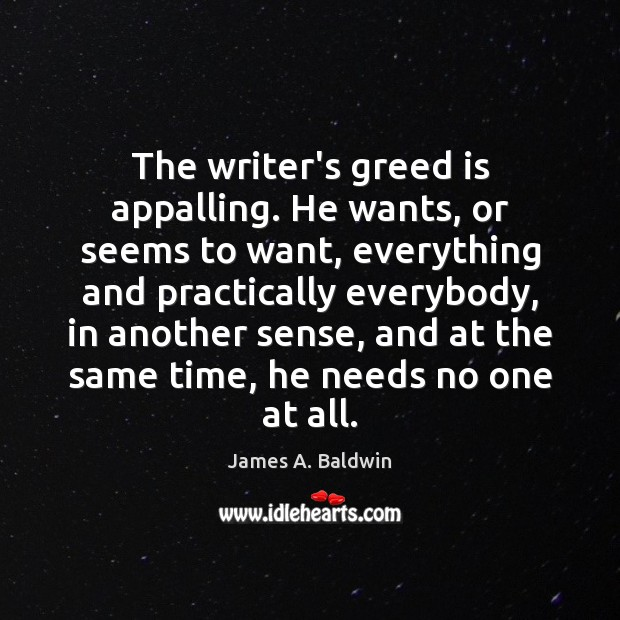 The writer's greed is appalling. He wants, or seems to want, everything Image