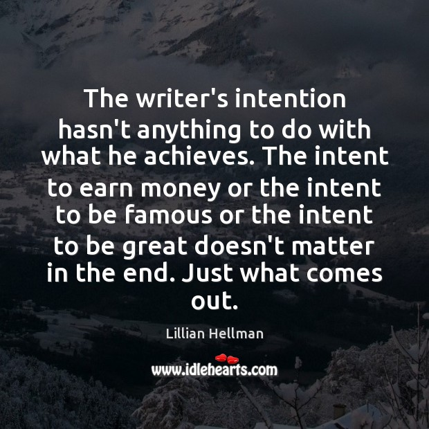 The writer's intention hasn't anything to do with what he achieves. The Lillian Hellman Picture Quote