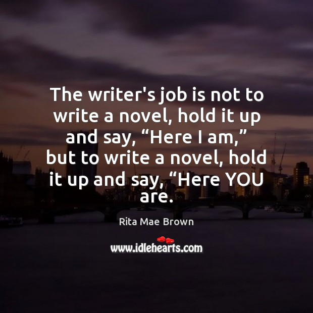 The writer's job is not to write a novel, hold it up Rita Mae Brown Picture Quote