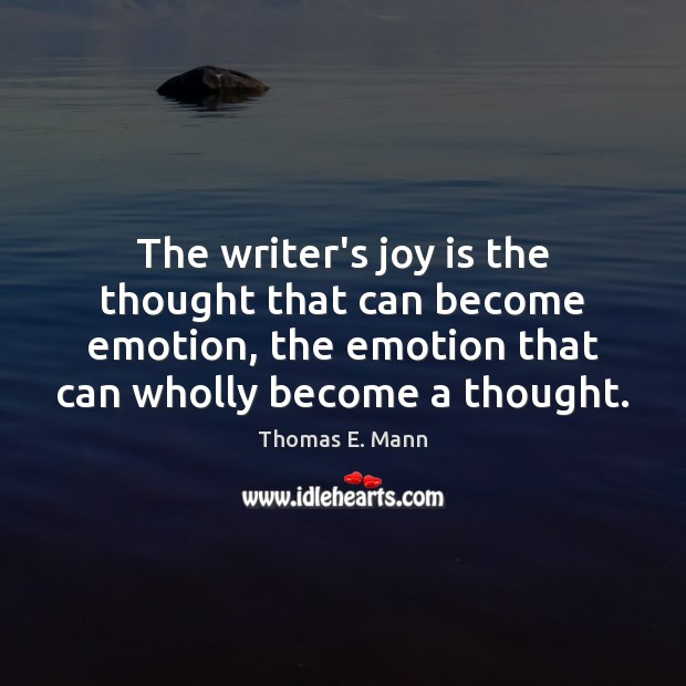 The writer's joy is the thought that can become emotion, the emotion Thomas E. Mann Picture Quote