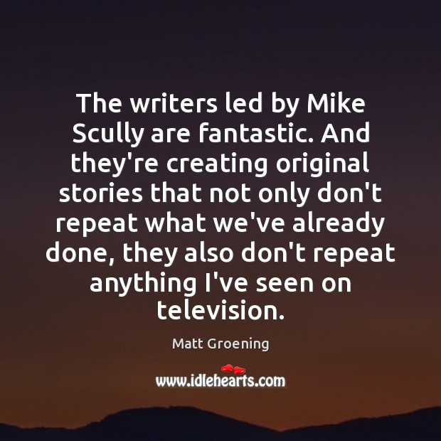 The writers led by Mike Scully are fantastic. And they're creating original Matt Groening Picture Quote