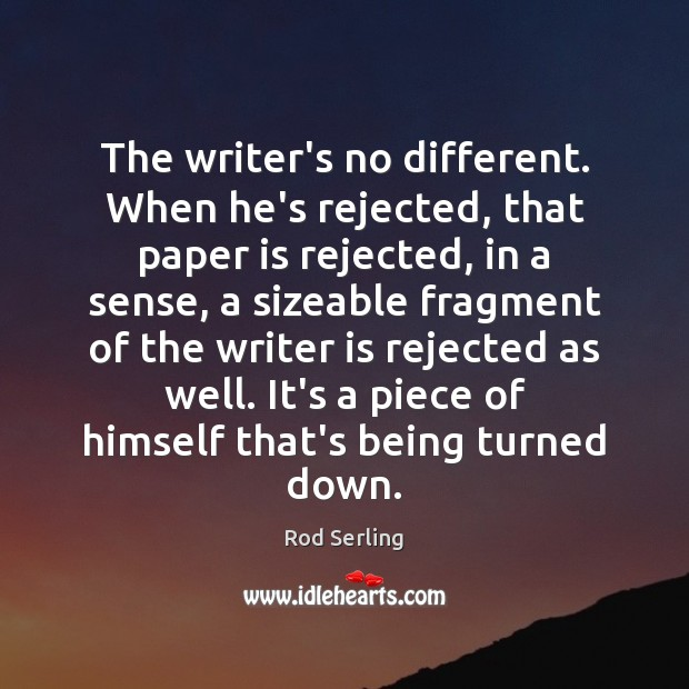 The writer's no different. When he's rejected, that paper is rejected, in Rod Serling Picture Quote