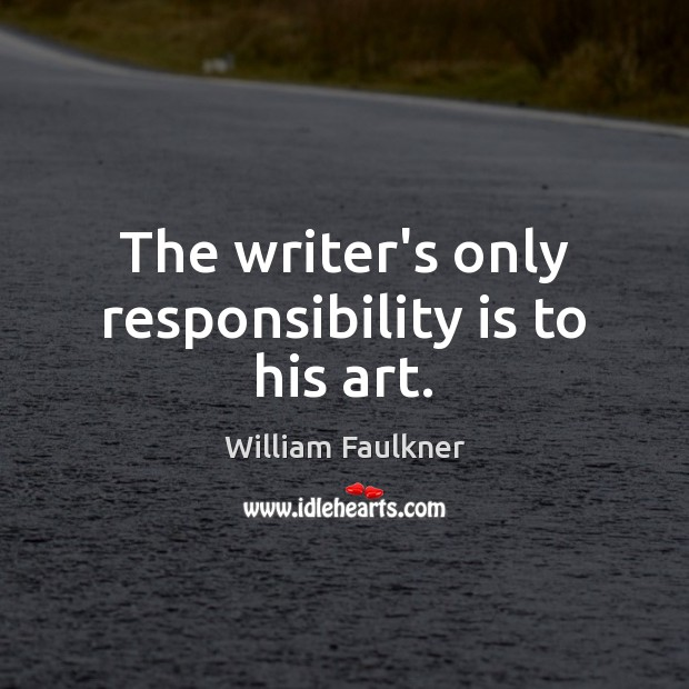 The writer's only responsibility is to his art. Responsibility Quotes Image
