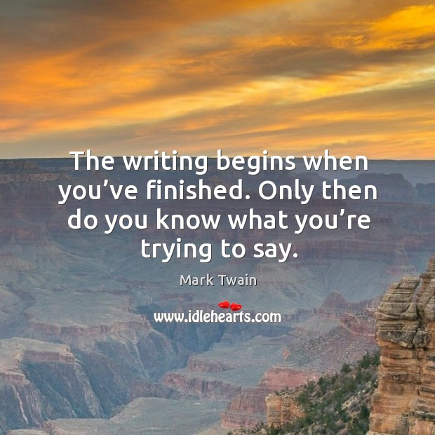 Image, The writing begins when you've finished. Only then do you know